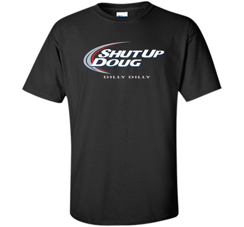 Bud Light Dilly Dilly Shut Up Doug T-Shirt Black / Small Custom Ultra Cotton Tshirt - PresentTees