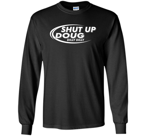 Dilly Dilly Shut Up Doug T-Shirt Black / Small LS Ultra Cotton TShirt - PresentTees