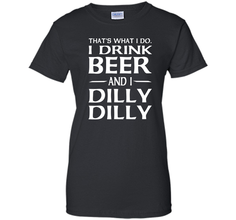 That's What I Do I Drink Beer And I Dilly Dilly Shirt Black / Small Ladies Custom - PresentTees