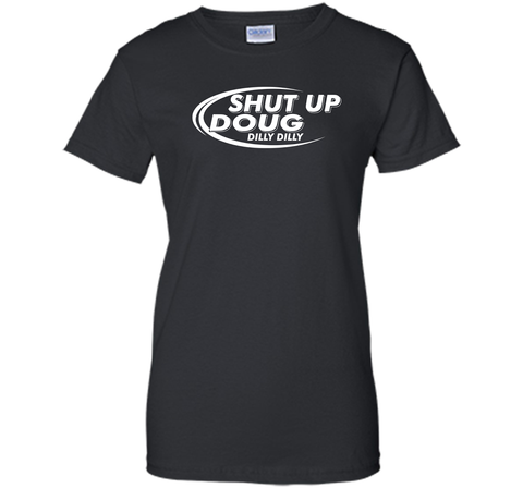 Dilly Dilly Shut Up Doug T-Shirt Black / Small Ladies Custom - PresentTees