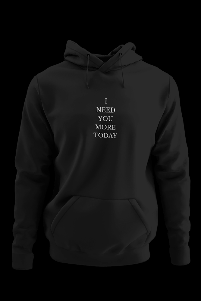 I NEED YOU MORE TODAY Black Hoodie