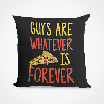 Guys Are Whatever Pizza Is Forever - Cushion