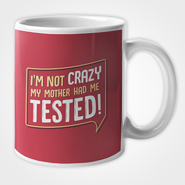 I'm Not Crazy My Mother Had Me Tested - Mug