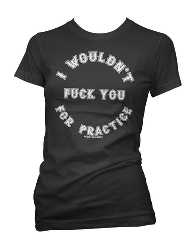 I Wouldn't Fuck You For Practice Womens Tee Shirt
