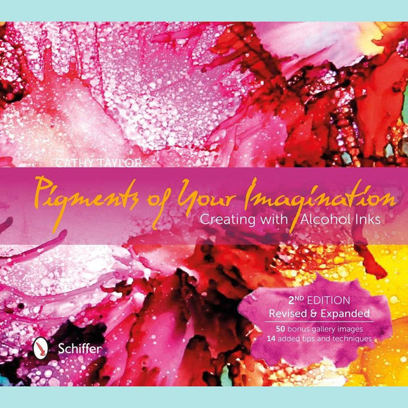 Pigments of Your Imagination: Creating with Alcohol Inks (2nd Ed)