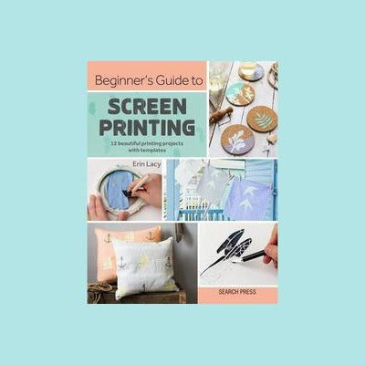 Beginners Guide To Screen Printing -  12 Beautiful Printing Projects with Templates
