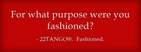 For what purpose were you fashioned?