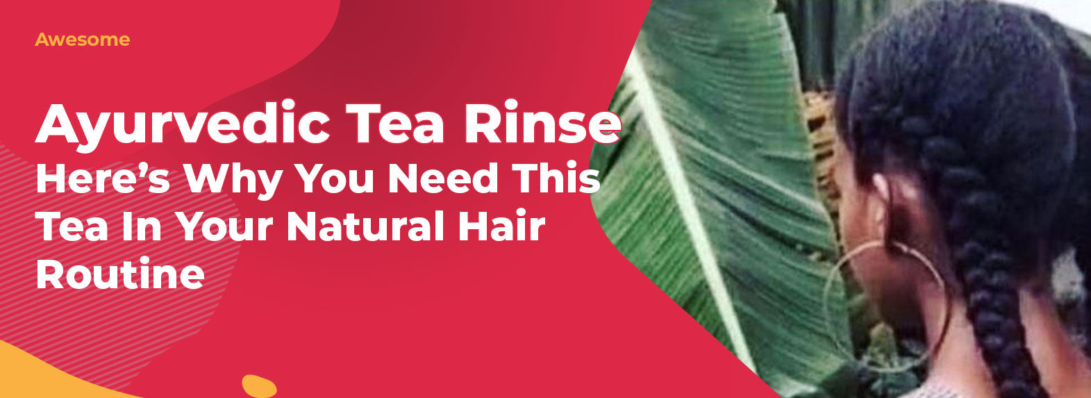 Ayurvedic Tea Rinse - Here's Why You Need This Tea In Your Natural Hair Routine!
