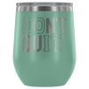 DON'T QUIT - 12 oz Stemless Wine Tumbler | Etched / Engraved Stainless Steel Mug Hot/Cold Cup - 12 Colors Available