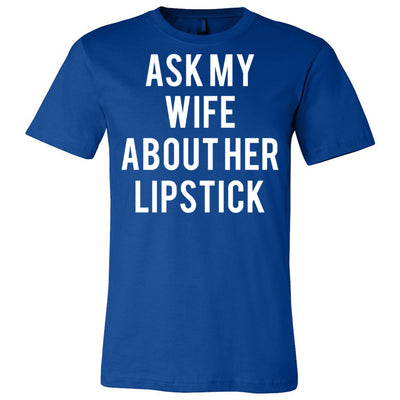 Ask my Wife About Her Lipstick - Bella & Canvas - O-neck Unisex Short Sleeve Jersey Tee - 12 Colors Available Plus Size XS-4XL - MADE IN THE USA