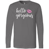 Hello Gorgeous - Long Sleeve Tee Unisex Canvas Brand T-shirt - 6 colors available PLUS Size XS-2XL MADE IN THE USA