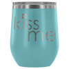 Kiss me - 12 oz Stemless Wine Tumbler | Etched / Engraved Stainless Steel Mug Hot/Cold Cup - 12 Colors Available