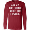Ask My Girlfriend About Her Lipstick - Long Sleeve Tee Unisex Canvas Brand T-shirt - 6 colors available PLUS Size XS-2XL MADE IN THE USA