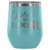 Lipstick is my Business - 12 oz Stemless Wine Tumbler | Etched / Engraved Stainless Steel Mug Hot/Cold Cup - 12 Colors Available