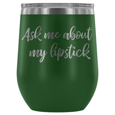 ask me about my lipstick - 12oz Stemless Wine Tumbler | Etched / Engraved Stainless Steel Mug Hot/Cold Cup - 12 Colors