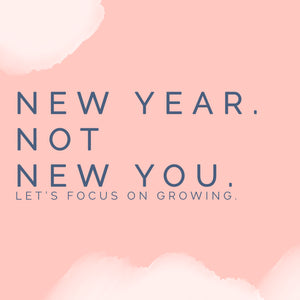 New Year. Not New You. - Let's Focus On Growing.
