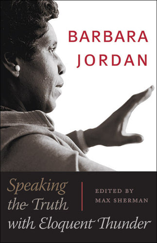 Barbara Jordan: Speaking the Truth with Eloquent Thunder by Max Sherman, Editor