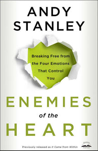 Enemies of the Heart: Breaking Free from the Four Emotions That Control You by Andy Stanley