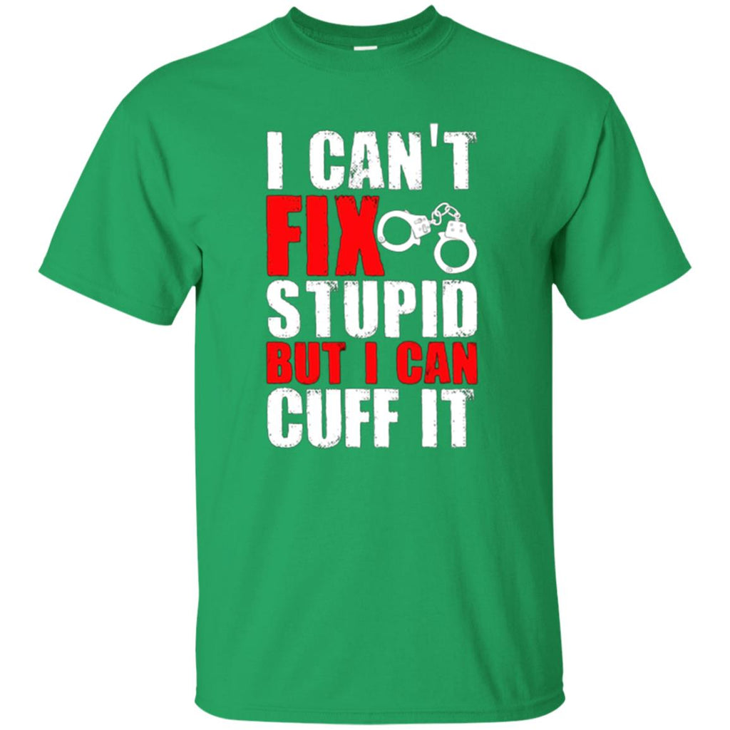 I Can't Fix Stupid But I Can Cuff It T-Shirt - Funny Police