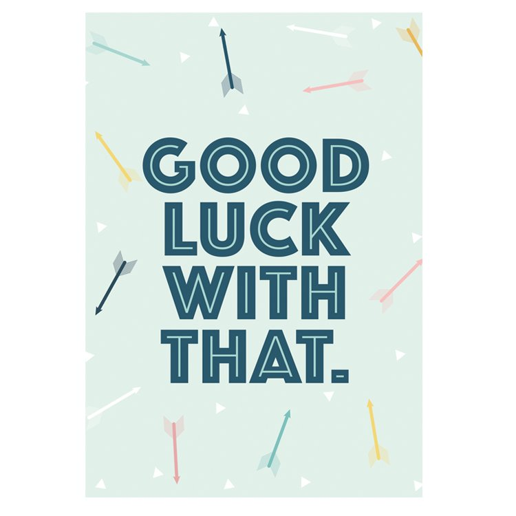GREETING CARD - GOOD LUCK WITH THAT
