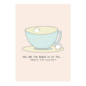 GREETING CARD - YOU'RE THE SUGAR IN MY TEA, NONE OF THAT FAKE SHIT