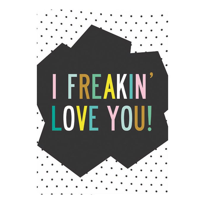 GREETING CARD - I FREAKIN' LOVE YOU!