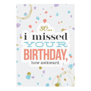 GREETING CARD - SO I MISSED YOUR BIRTHDAY, HOW AWKWARD
