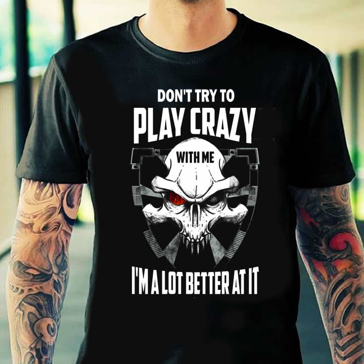 Don't Try to Play Crazy with me ... I'm a lot Better at it