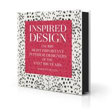 INSPIRED DESIGN THE 100 MOST IMPORTANT INTERIOR DESIGNERS OF THE PAST 100 YEARS By Jennifer Boles