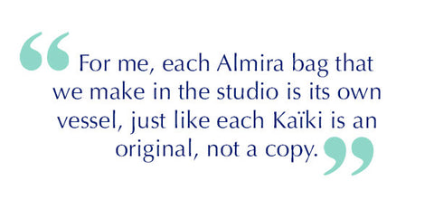 For me, each Almira bag that we make in the studio is its own vessel, just like each Kaïki is an original, not a copy.