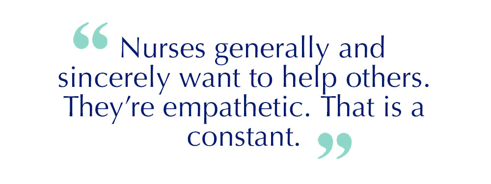 "Quote: Nurses generally and sincerely want to help others. They're empathetic. That is a constant""."