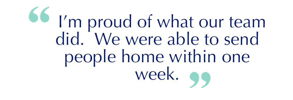 "Quote: I'm proud of what our team did. We were able to send people home within one week""."
