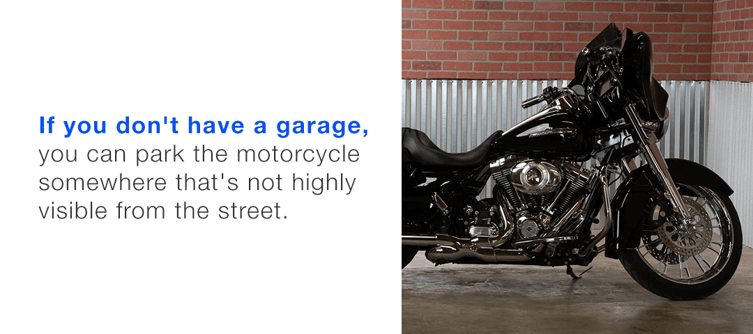 Park your motorcycle somewhere that's not highly visible from the street.