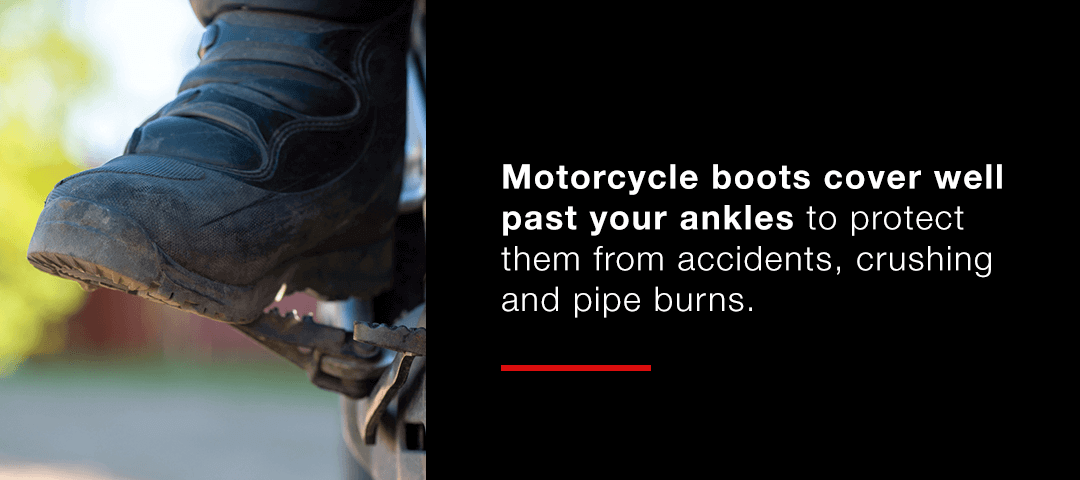Motorcycle boots cover well past your ankles.