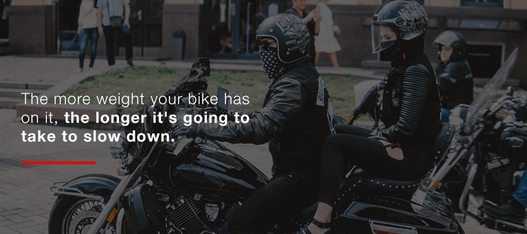 The more weight, the longer it's going to take your bike to slow down.