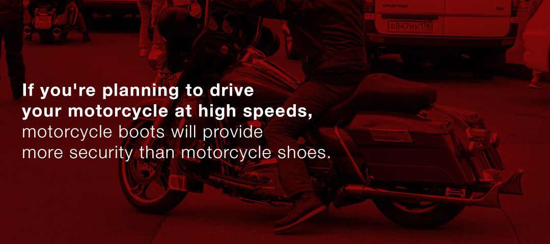 Motorcycle boots will provide more security than motorcycle shoes.