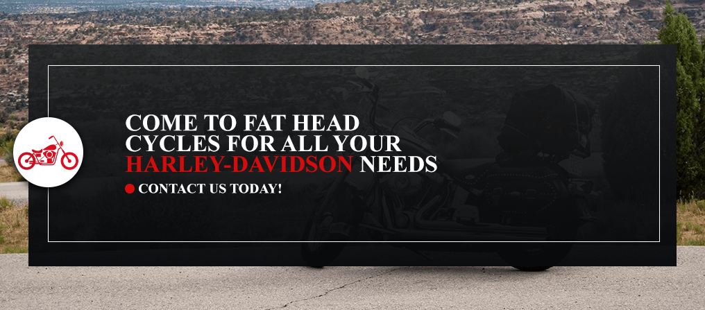 Come to Fat Head Cycles for all your Harley-Davidson needs.