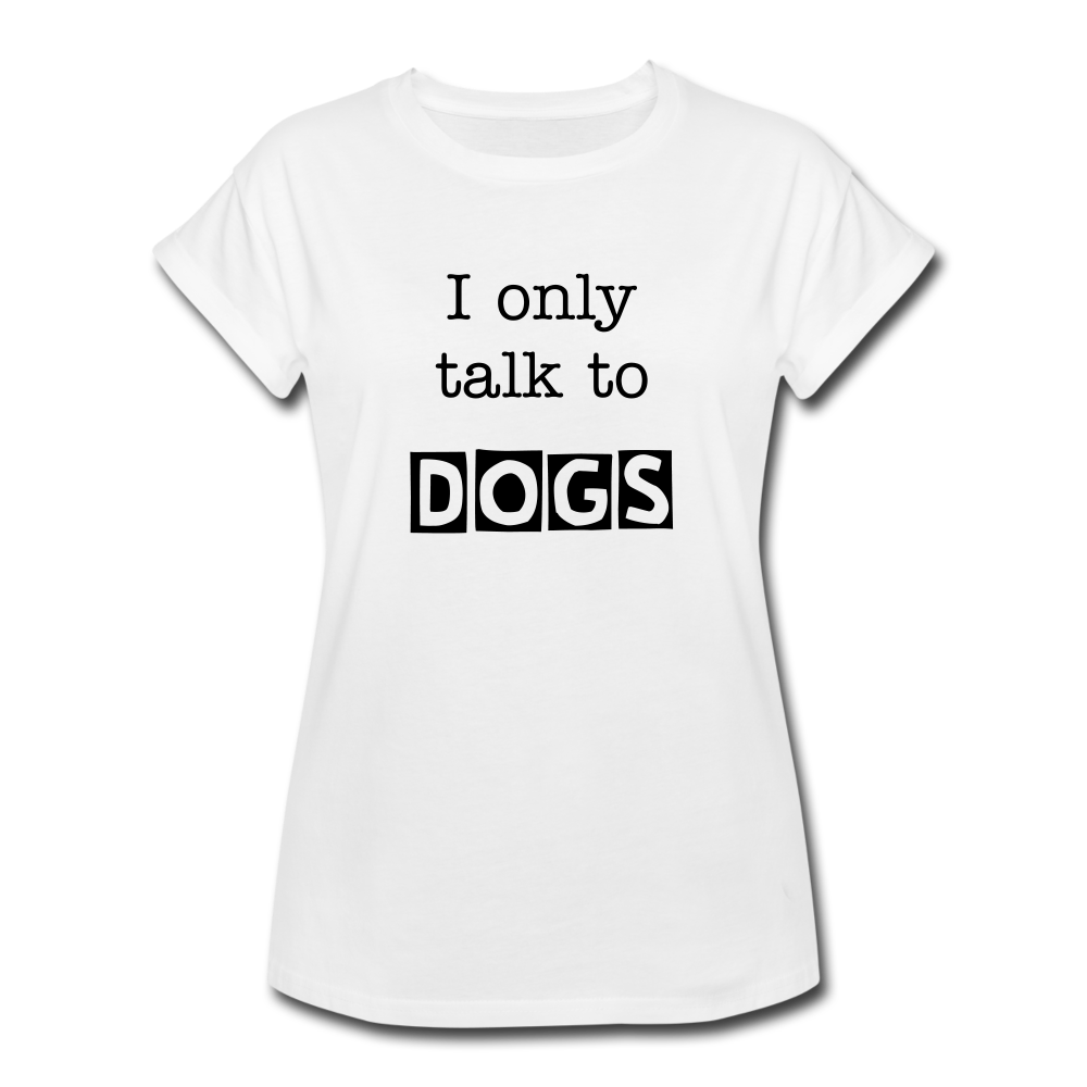 I Only Talk to Dogs - Women's Relaxed Fit T-Shirt - white