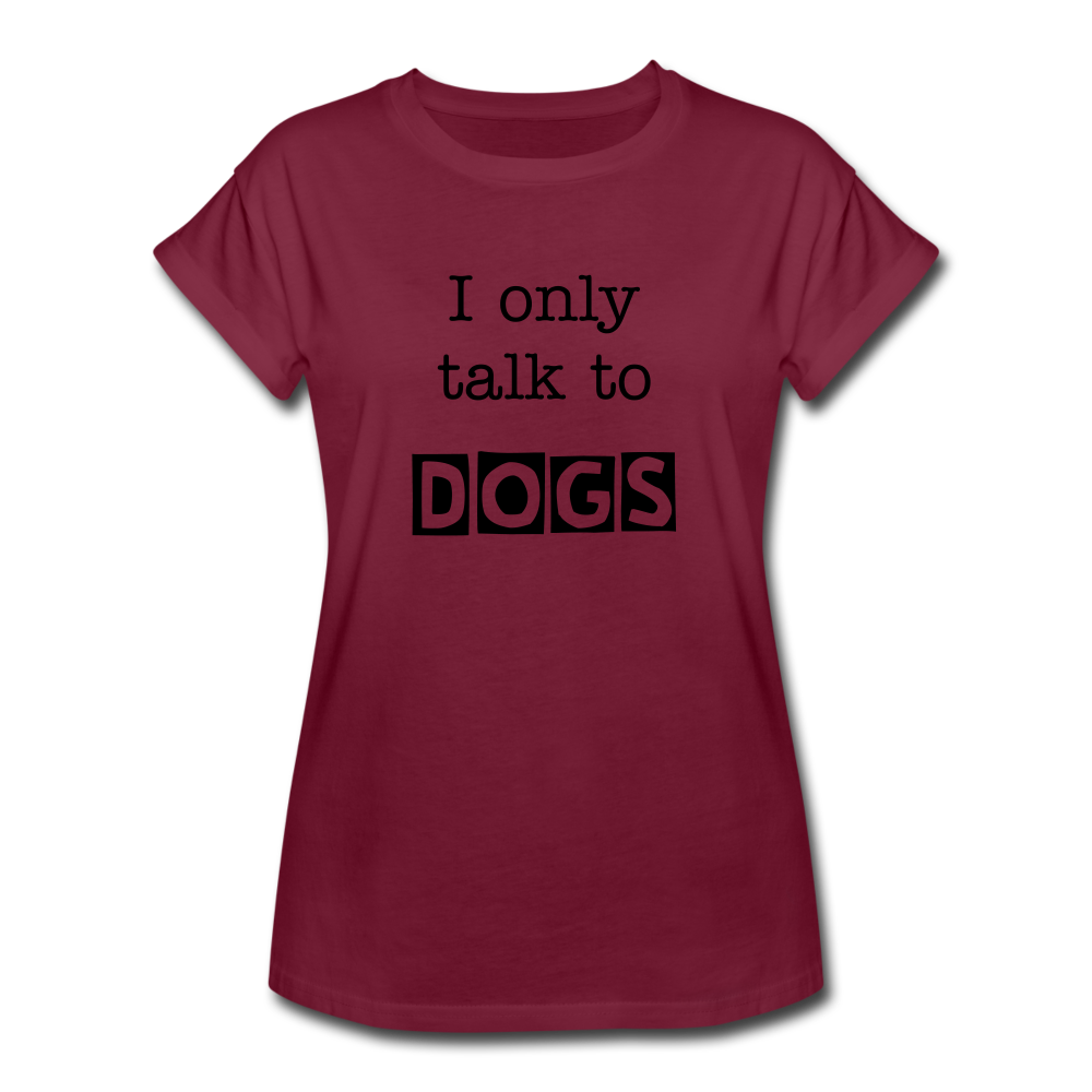 I Only Talk to Dogs - Women's Relaxed Fit T-Shirt - burgundy