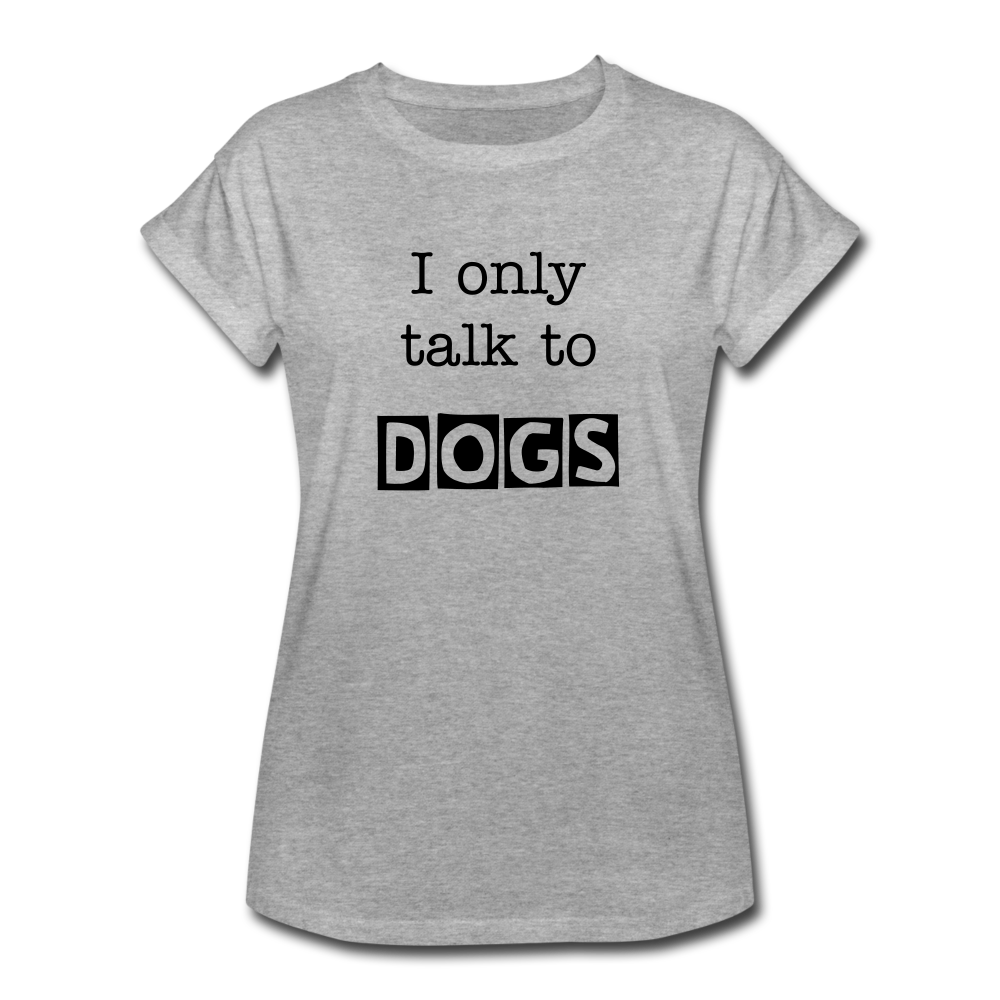 I Only Talk to Dogs - Women's Relaxed Fit T-Shirt - heather gray