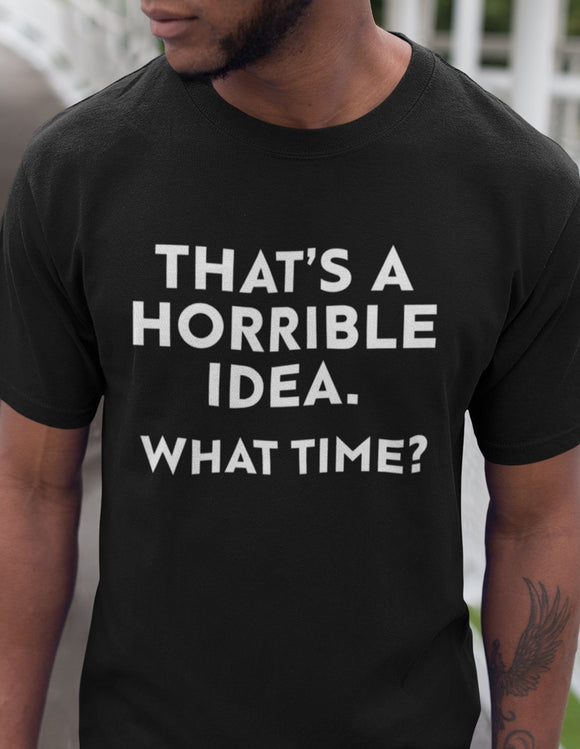 That's a Horrible Idea. What Time? - memesmerch