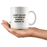 Sorry I'm Late I got Here As Soon As I Wanted To - White Mug - memesmerch