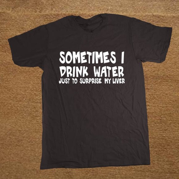 Sometimes I Drink Water Just To Surprise My Liver Funny T Shirt