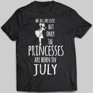 We All Are Cute But Only Princesses Are Born In July T-shirt