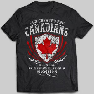 God Created The Canadians Because Even The Americans Need Heroes T-shirt