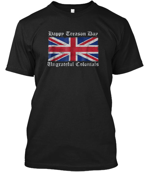 Happy Treason Day Ungrateful Colonials Shirt Ultra Cotton Shirt