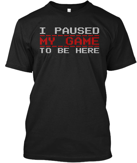I Paused My Game To Be Here Ultra Cotton Shirt