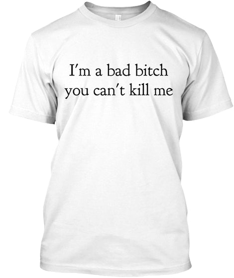 I'm A Bad Bitch You Can't Kill Me Ultra Cotton Shirt