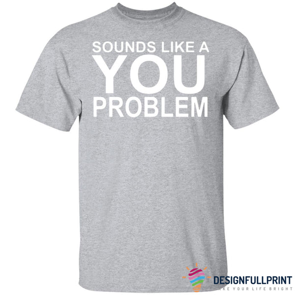 That Sounds Like A You Problem Ultra Cotton Shirt