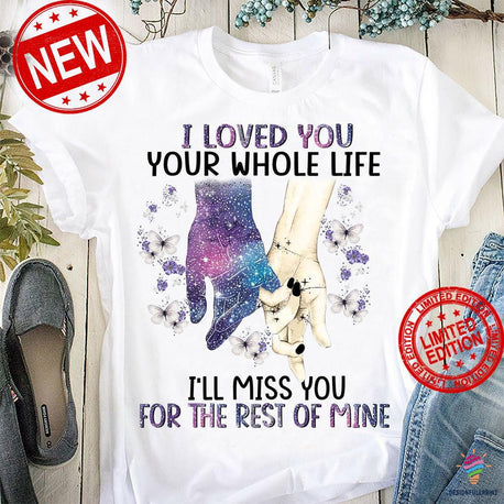 I Loved You Your Whole Life I'll Miss You For The Rest Of Mine T shirt NH